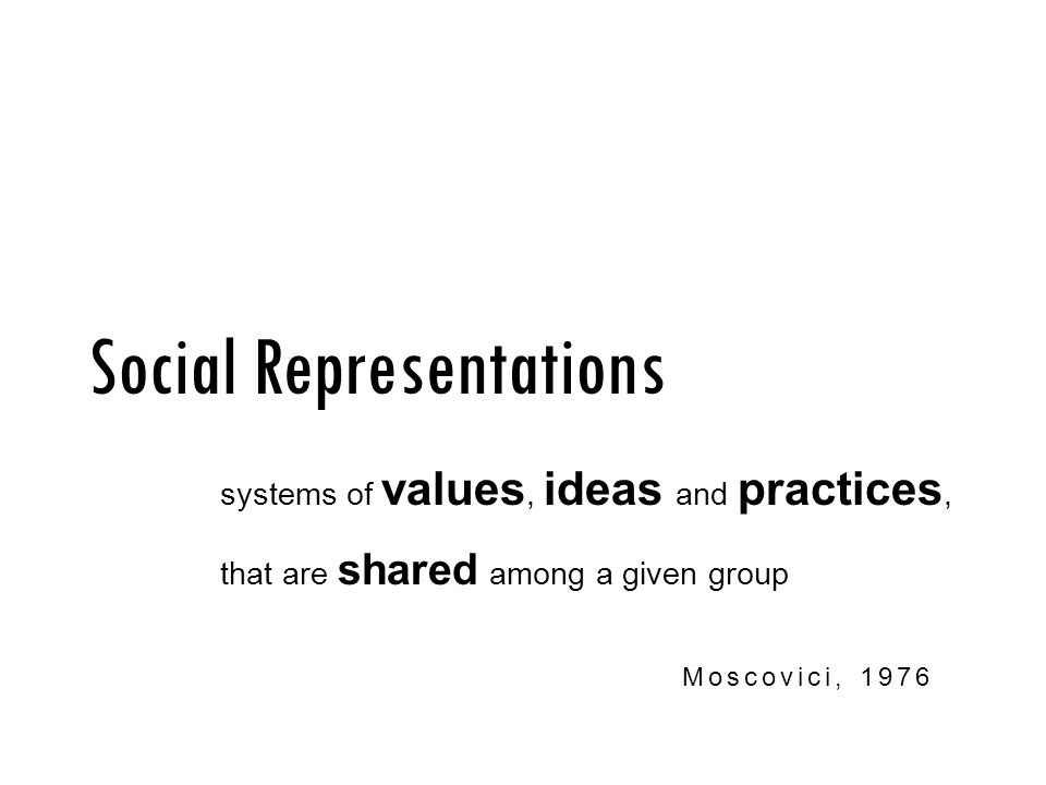 Social Representations Moscovici, 1976 systems of values, ideas and practices, that are shared among a given group