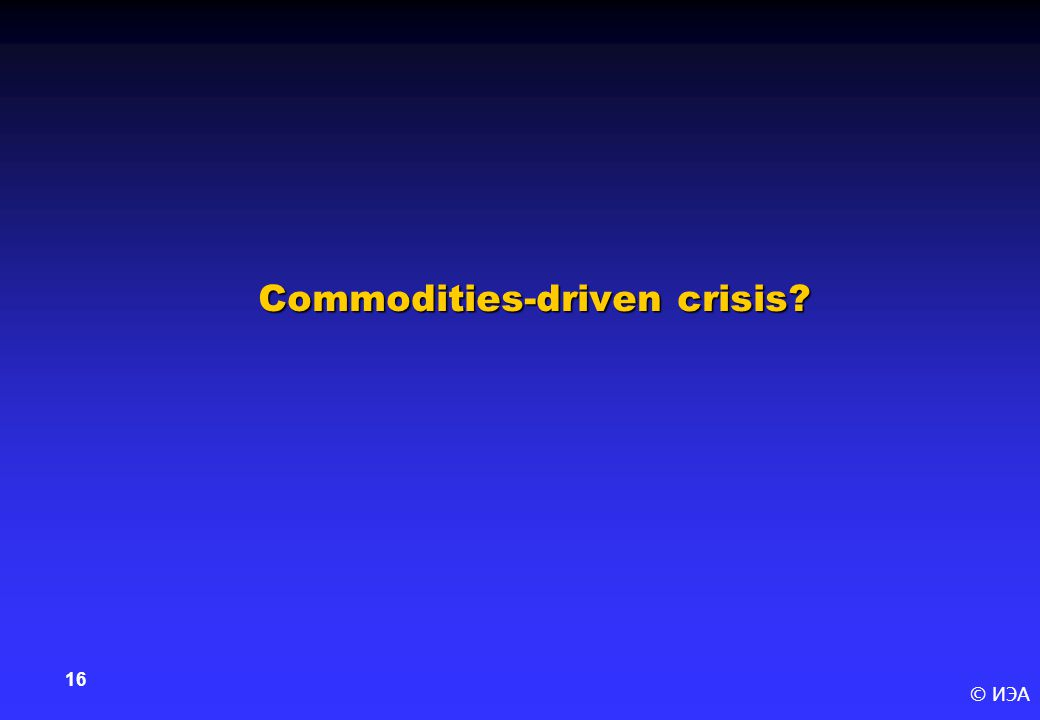 © ИЭА 16 Commodities-driven crisis
