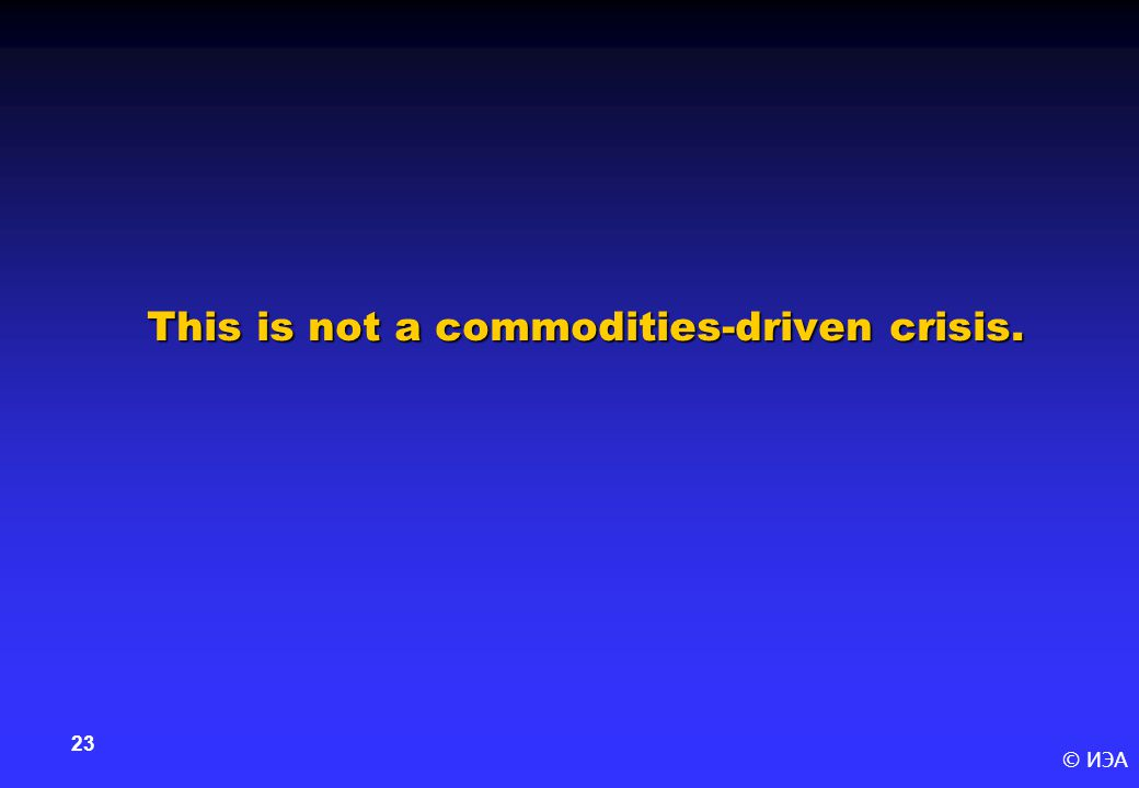 © ИЭА 23 This is not a commodities-driven crisis.