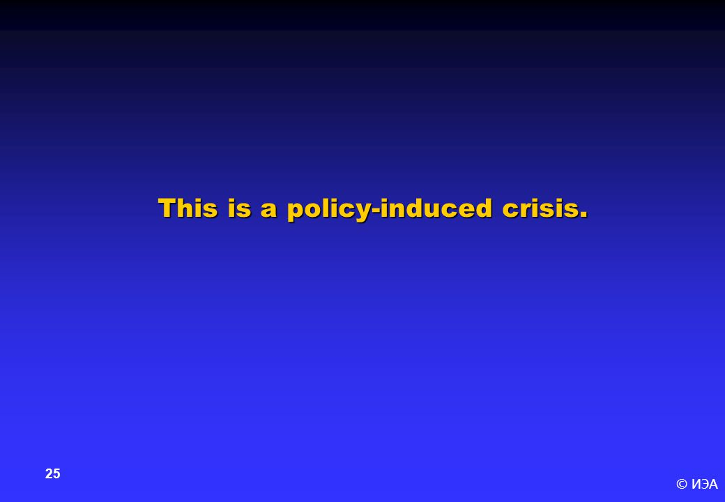 © ИЭА 25 This is a policy-induced crisis.