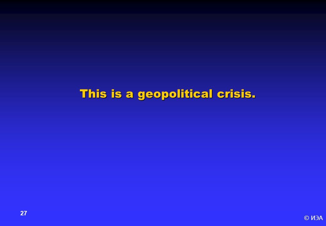 © ИЭА 27 This is a geopolitical crisis.
