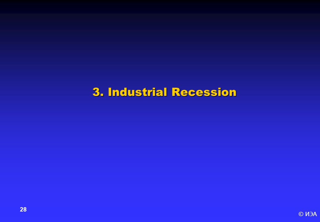 © ИЭА 28 3. Industrial Recession