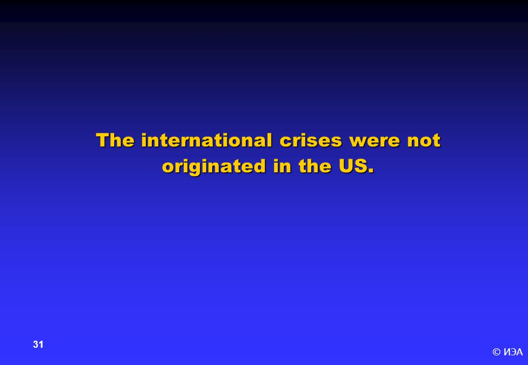© ИЭА 31 The international crises were not originated in the US.