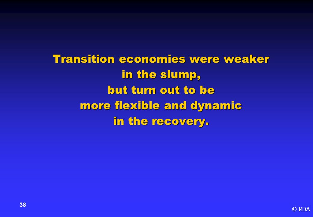 © ИЭА 38 Transition economies were weaker in the slump, but turn out to be more flexible and dynamic in the recovery.