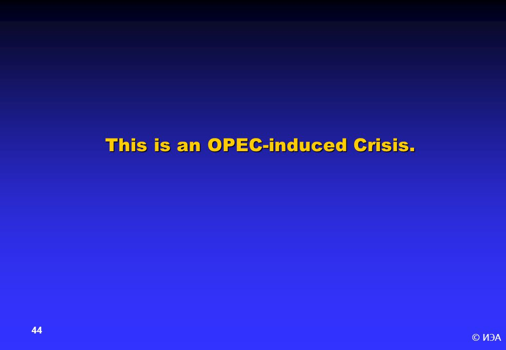 © ИЭА 44 This is an OPEC-induced Crisis.