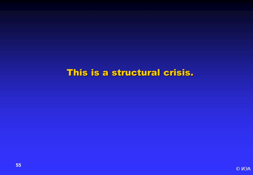 © ИЭА 55 This is a structural crisis.