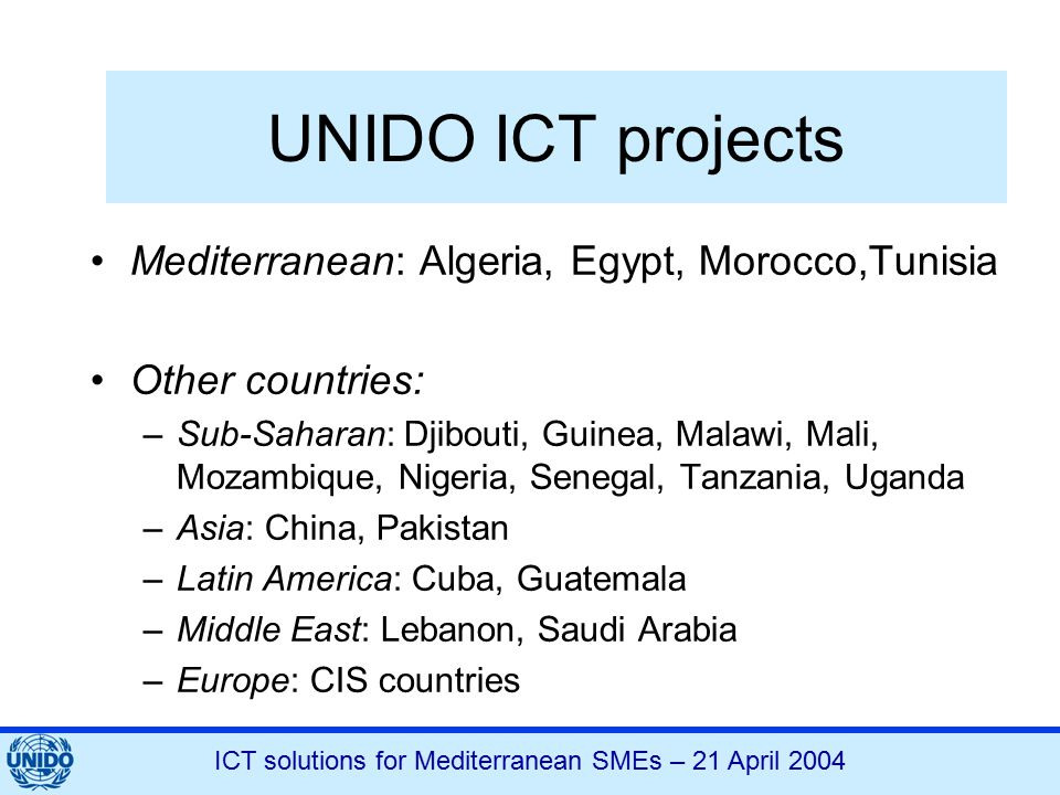 ICT solutions for Mediterranean SMEs – 21 April 2004 UNIDO ICT projects Mediterranean: Algeria, Egypt, Morocco,Tunisia Other countries: –Sub-Saharan: