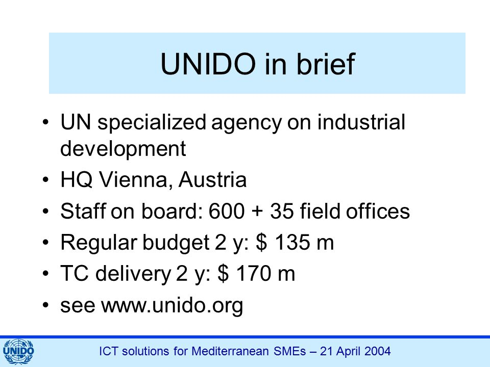 ICT solutions for Mediterranean SMEs – 21 April 2004 UNIDO in brief UN specialized agency on industrial development HQ Vienna, Austria Staff on board: