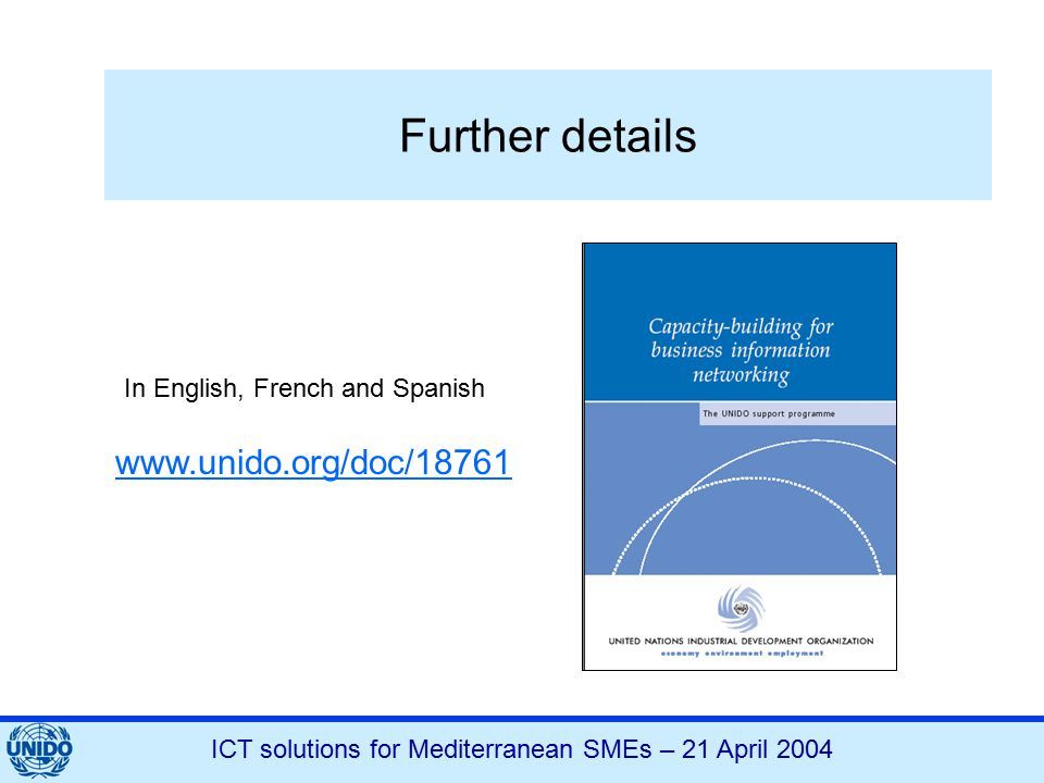 ICT solutions for Mediterranean SMEs – 21 April 2004 www.unido.org/doc/18761 Further details In English, French and Spanish