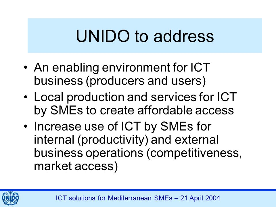 ICT solutions for Mediterranean SMEs – 21 April 2004 UNIDO to address An enabling environment for ICT business (producers and users) Local production and services for ICT by SMEs to create affordable access Increase use of ICT by SMEs for internal (productivity) and external business operations (competitiveness, market access)