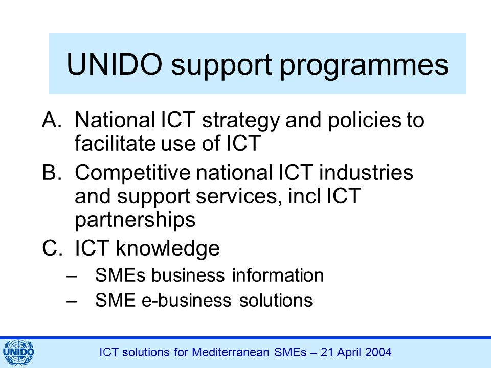 ICT solutions for Mediterranean SMEs – 21 April 2004 UNIDO support programmes A.National ICT strategy and policies to facilitate use of ICT B.Competit