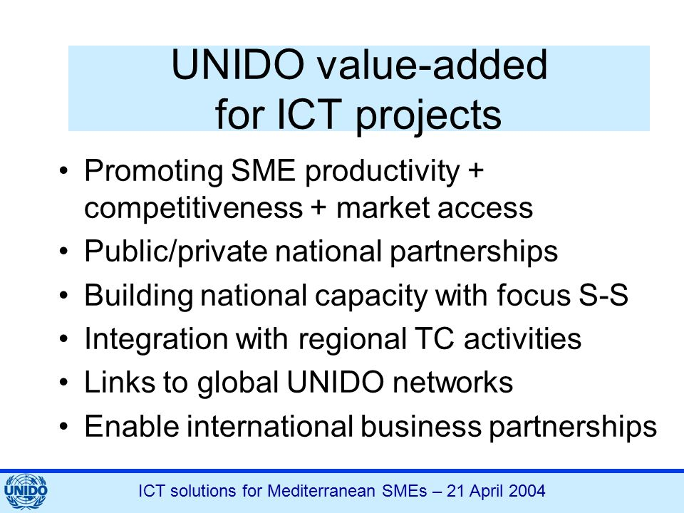 ICT solutions for Mediterranean SMEs – 21 April 2004 UNIDO value-added for ICT projects Promoting SME productivity + competitiveness + market access Public/private national partnerships Building national capacity with focus S-S Integration with regional TC activities Links to global UNIDO networks Enable international business partnerships