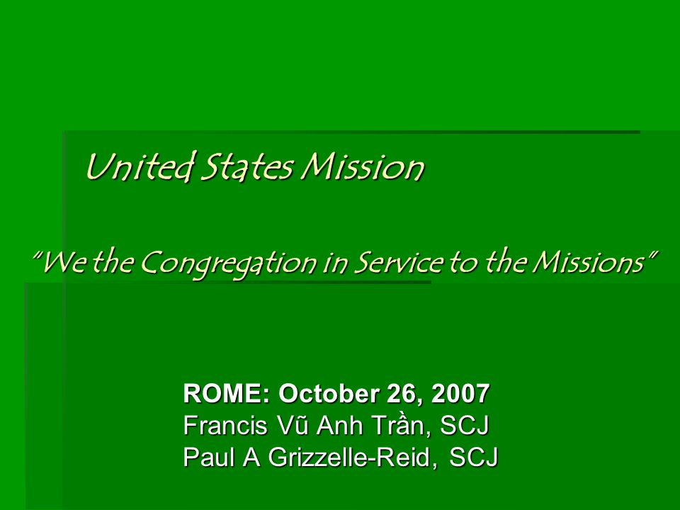 """United States Mission ROME: October 26, 2007 Francis Vũ Anh Trần, SCJ Paul A Grizzelle-Reid, SCJ """"We the Congregation in Service to the Missions"""""""
