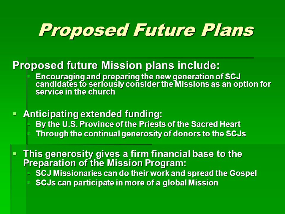 Proposed Future Plans Proposed future Mission plans include:  Encouraging and preparing the new generation of SCJ candidates to seriously consider the Missions as an option for service in the church  Anticipating extended funding:  By the U.S.