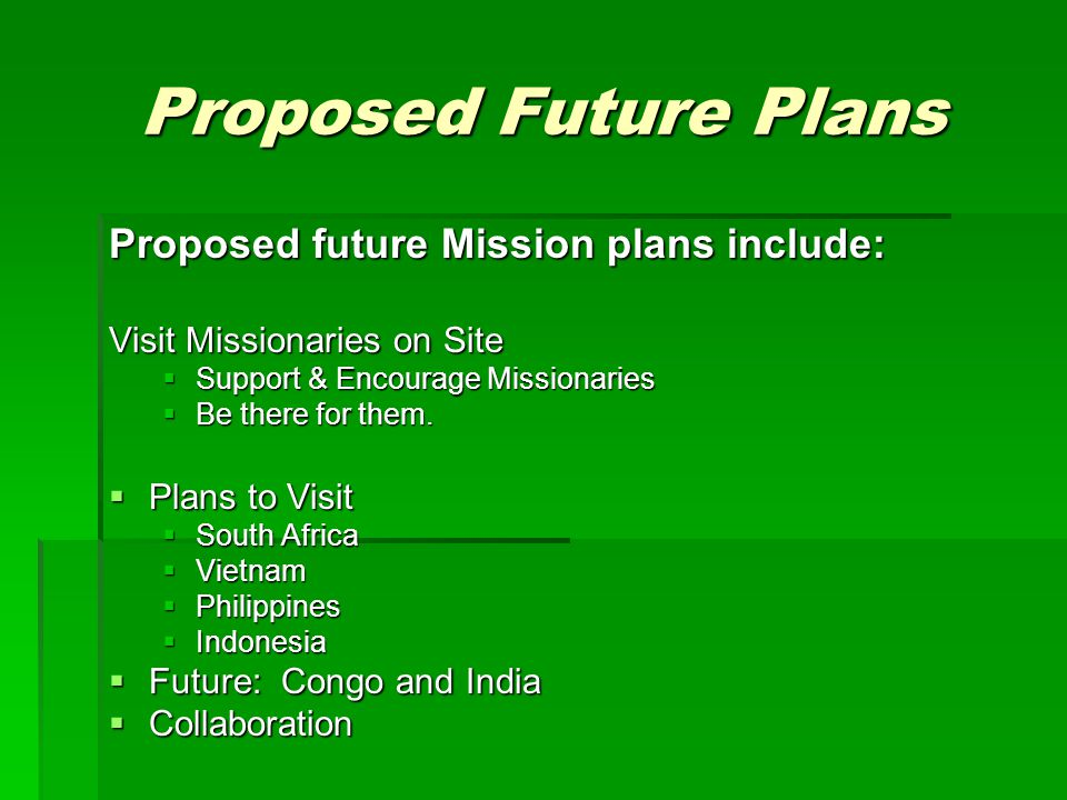 Proposed Future Plans Proposed future Mission plans include: Visit Missionaries on Site  Support & Encourage Missionaries  Be there for them.