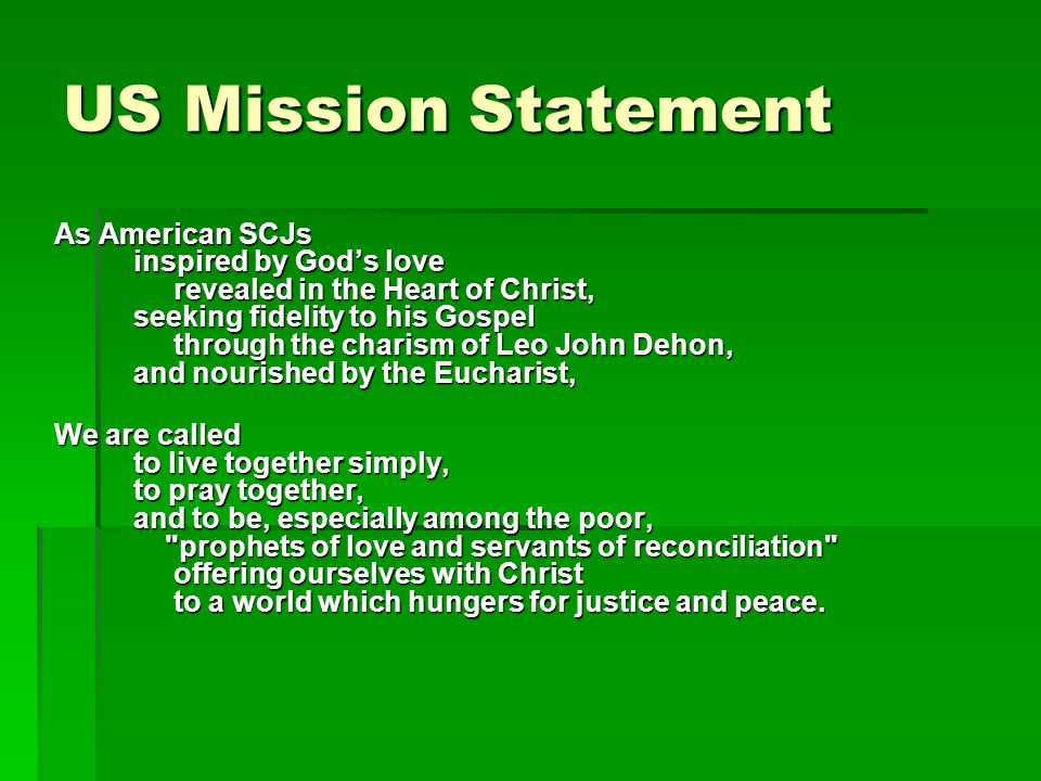 US Mission Statement As American SCJs inspired by God's love revealed in the Heart of Christ, seeking fidelity to his Gospel through the charism of Leo John Dehon, and nourished by the Eucharist, We are called to live together simply, to pray together, and to be, especially among the poor, prophets of love and servants of reconciliation offering ourselves with Christ to a world which hungers for justice and peace.