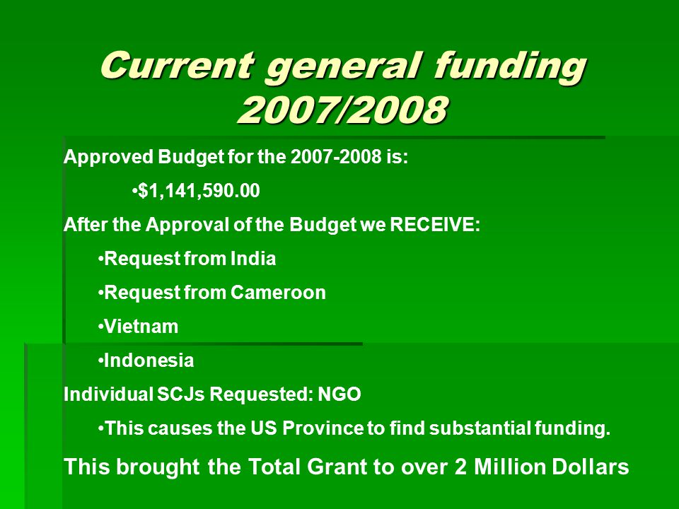 Current general funding 2007/2008 Approved Budget for the 2007-2008 is: $1,141,590.00 After the Approval of the Budget we RECEIVE: Request from India Request from Cameroon Vietnam Indonesia Individual SCJs Requested: NGO This causes the US Province to find substantial funding.