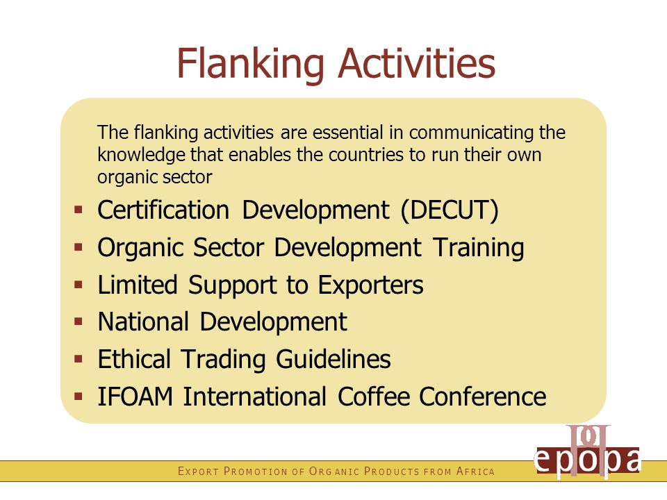 E X P O R T P R O M O T I O N O F O R G A N I C P R O D U C T S F R O M A F R I C A Flanking Activities The flanking activities are essential in communicating the knowledge that enables the countries to run their own organic sector  Certification Development (DECUT)  Organic Sector Development Training  Limited Support to Exporters  National Development  Ethical Trading Guidelines  IFOAM International Coffee Conference