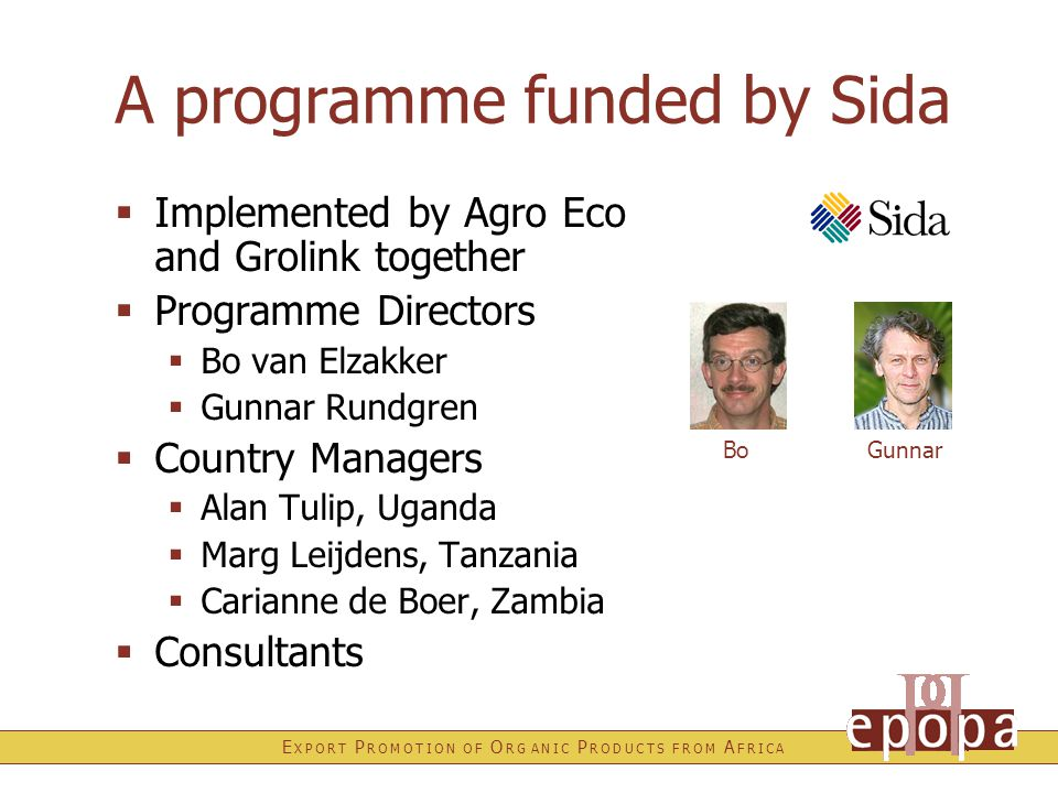 E X P O R T P R O M O T I O N O F O R G A N I C P R O D U C T S F R O M A F R I C A A programme funded by Sida  Implemented by Agro Eco and Grolink together  Programme Directors  Bo van Elzakker  Gunnar Rundgren  Country Managers  Alan Tulip, Uganda  Marg Leijdens, Tanzania  Carianne de Boer, Zambia  Consultants BoGunnar
