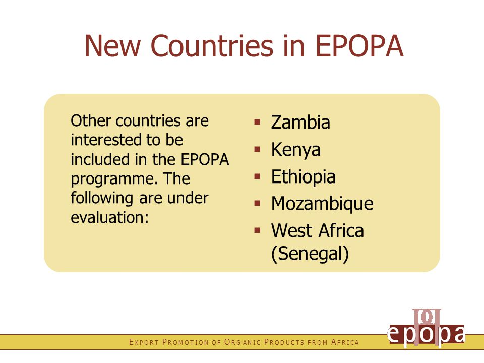E X P O R T P R O M O T I O N O F O R G A N I C P R O D U C T S F R O M A F R I C A New Countries in EPOPA Other countries are interested to be included in the EPOPA programme.