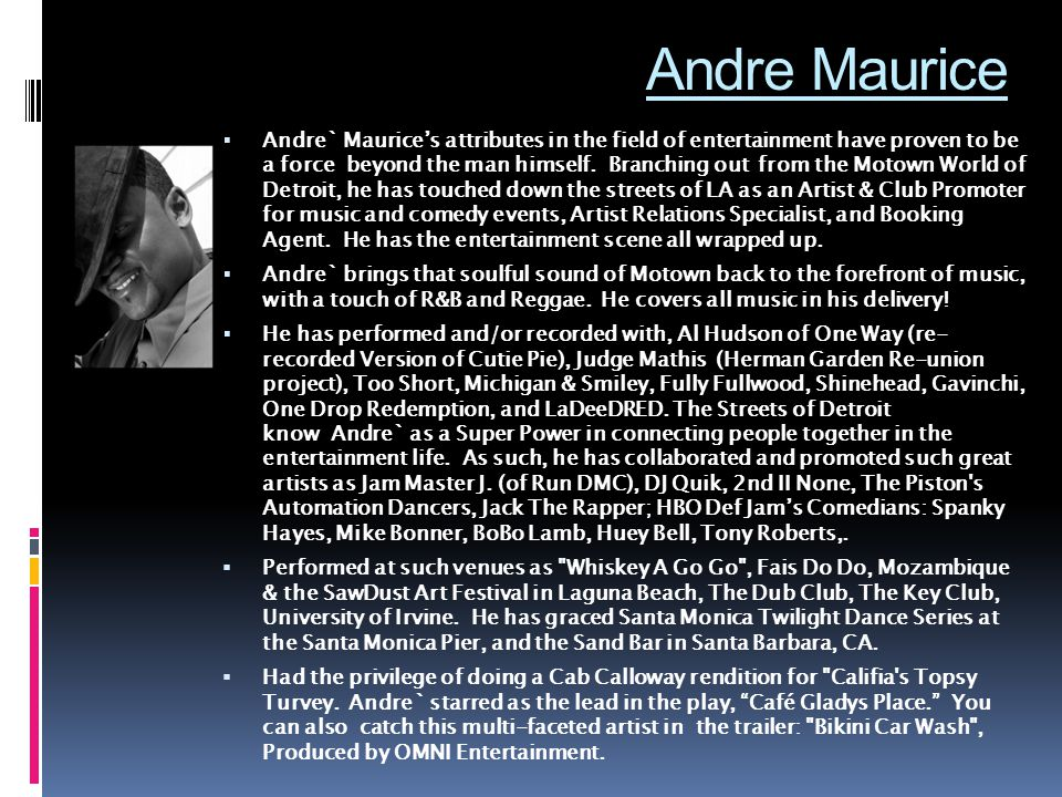Andre Maurice  Andre` Maurice's attributes in the field of entertainment have proven to be a force beyond the man himself.