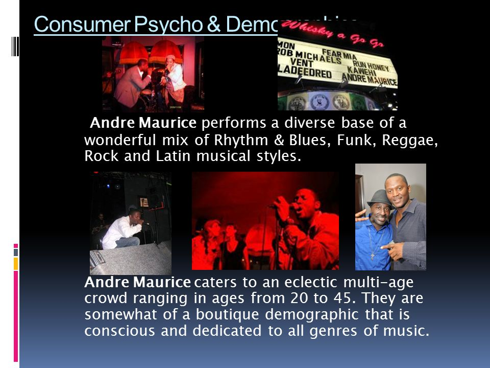 Consumer Psycho & Demographics Andre Maurice performs a diverse base of a wonderful mix of Rhythm & Blues, Funk, Reggae, Rock and Latin musical styles.