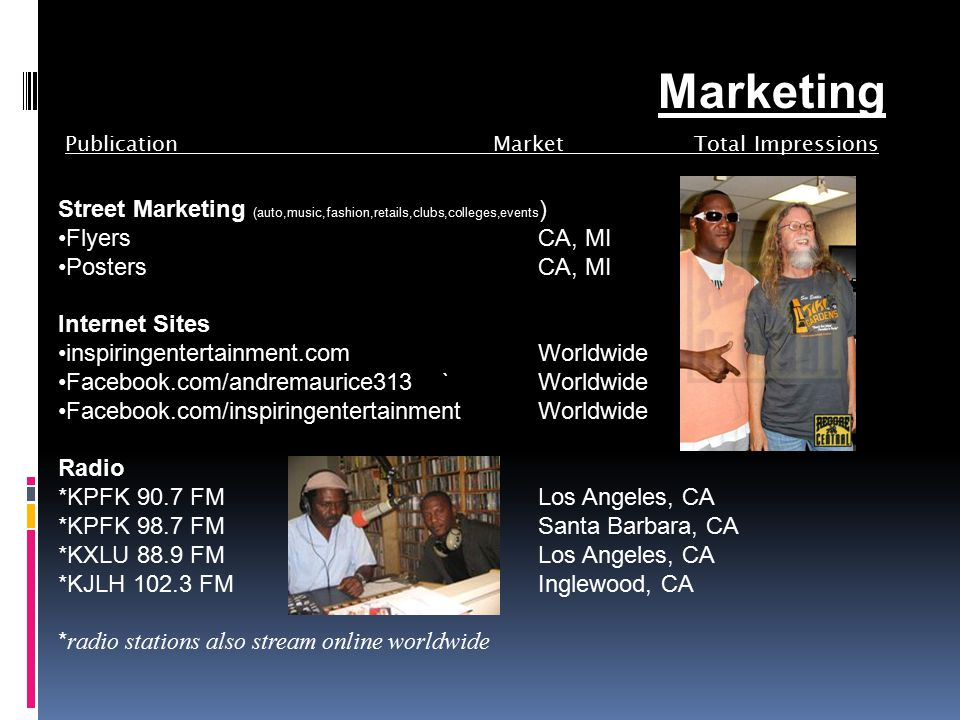 Publication Market Total Impressions Street Marketing (auto,music,fashion,retails,clubs,colleges,events ) FlyersCA, MI Posters CA, MI Internet Sites inspiringentertainment.com Worldwide Facebook.com/andremaurice313`Worldwide Facebook.com/inspiringentertainmentWorldwide Radio *KPFK 90.7 FM Los Angeles, CA *KPFK 98.7 FM Santa Barbara, CA *KXLU 88.9 FM Los Angeles, CA *KJLH 102.3 FM Inglewood, CA * radio stations also stream online worldwide Marketing