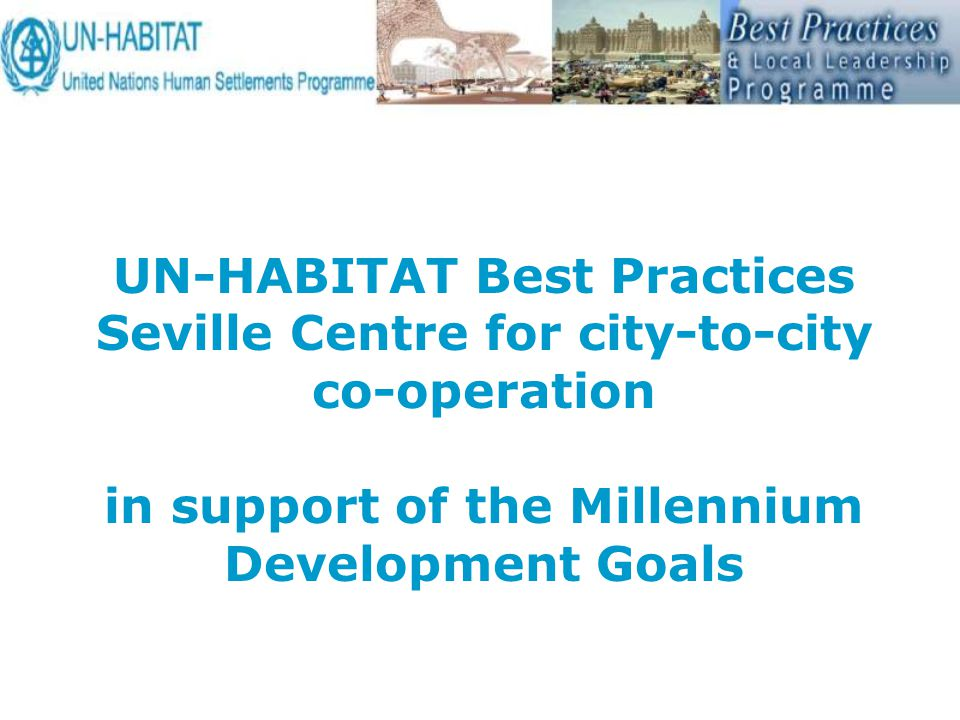 UN-HABITAT Best Practices Seville Centre for city-to-city co-operation in support of the Millennium Development Goals