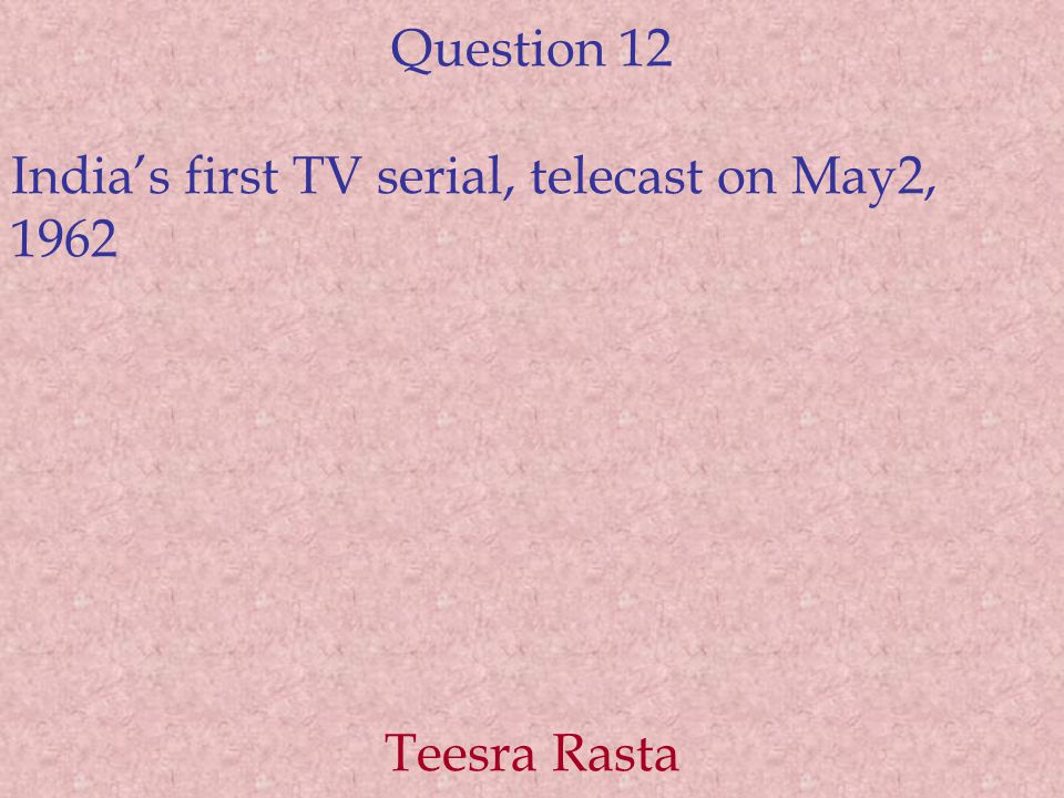 Question 12 India's first TV serial, telecast on May2, 1962 Teesra Rasta