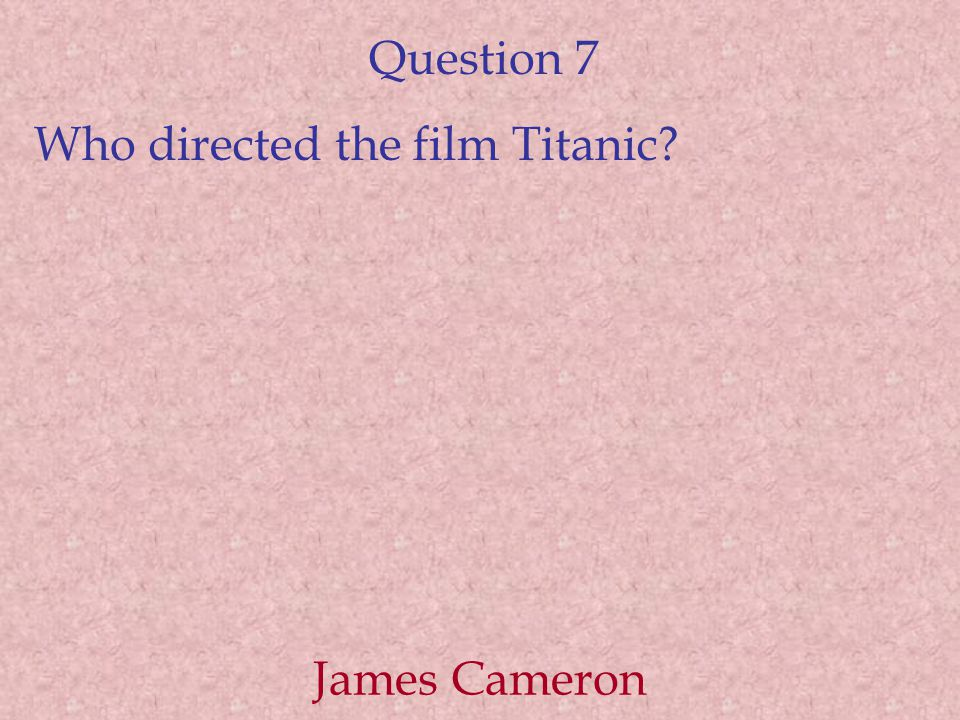Question 7 Who directed the film Titanic James Cameron