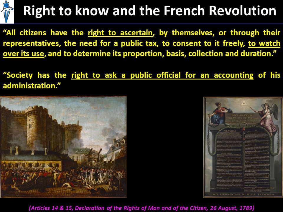 Right to know and the French Revolution (Articles 14 & 15, Declaration of the Rights of Man and of the Citizen, 26 August, 1789) Society has the right to ask a public official for an accounting of his administration. All citizens have the right to ascertain, by themselves, or through their representatives, the need for a public tax, to consent to it freely, to watch over its use, and to determine its proportion, basis, collection and duration.