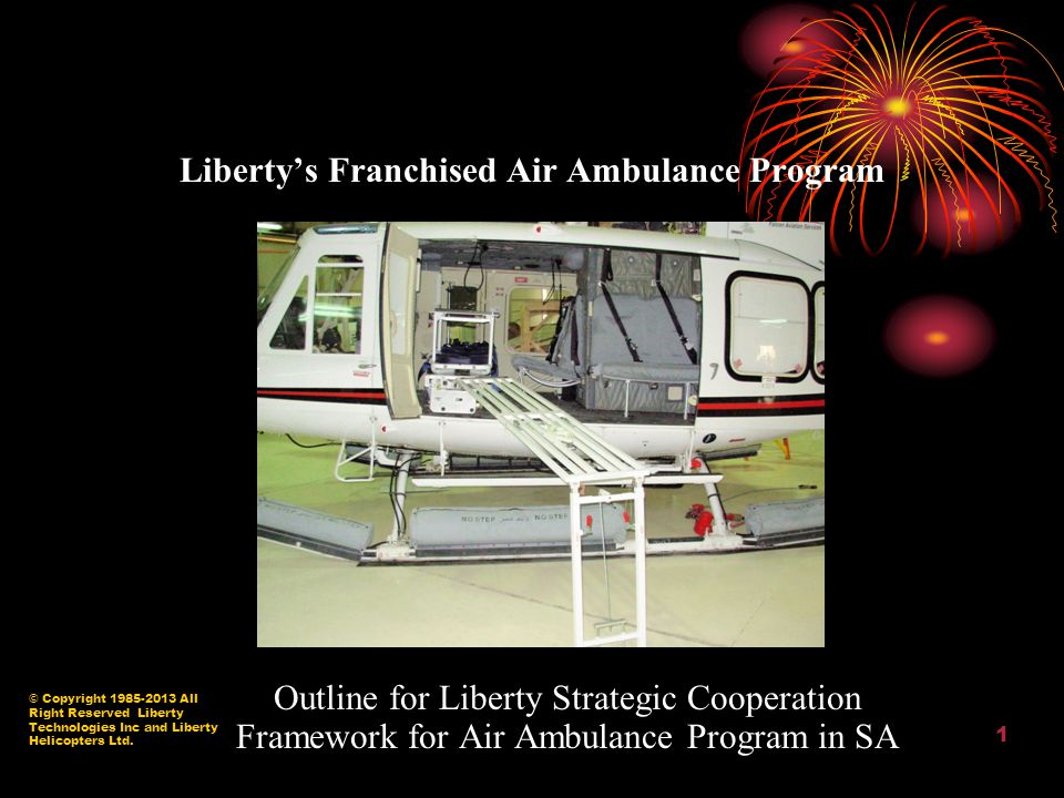 © Copyright 1985-2013 All Right Reserved Liberty Technologies Inc and Liberty Helicopters Ltd. 1 Liberty's Franchised Air Ambulance Program Outline fo