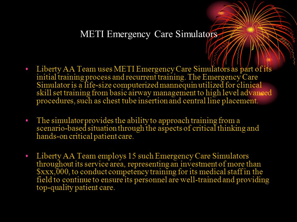 METI Emergency Care Simulators Liberty AA Team uses METI Emergency Care Simulators as part of its initial training process and recurrent training.