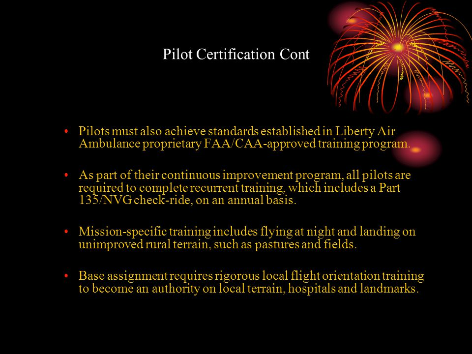 Pilot Certification Cont Pilots must also achieve standards established in Liberty Air Ambulance proprietary FAA/CAA-approved training program. As par