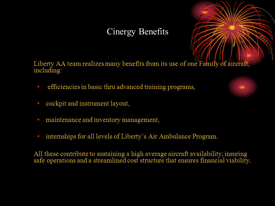 Cinergy Benefits Liberty AA team realizes many benefits from its use of one Family of aircraft, including: efficiencies in basic thru advanced training programs, cockpit and instrument layout, maintenance and inventory management, internships for all levels of Liberty's Air Ambulance Program.