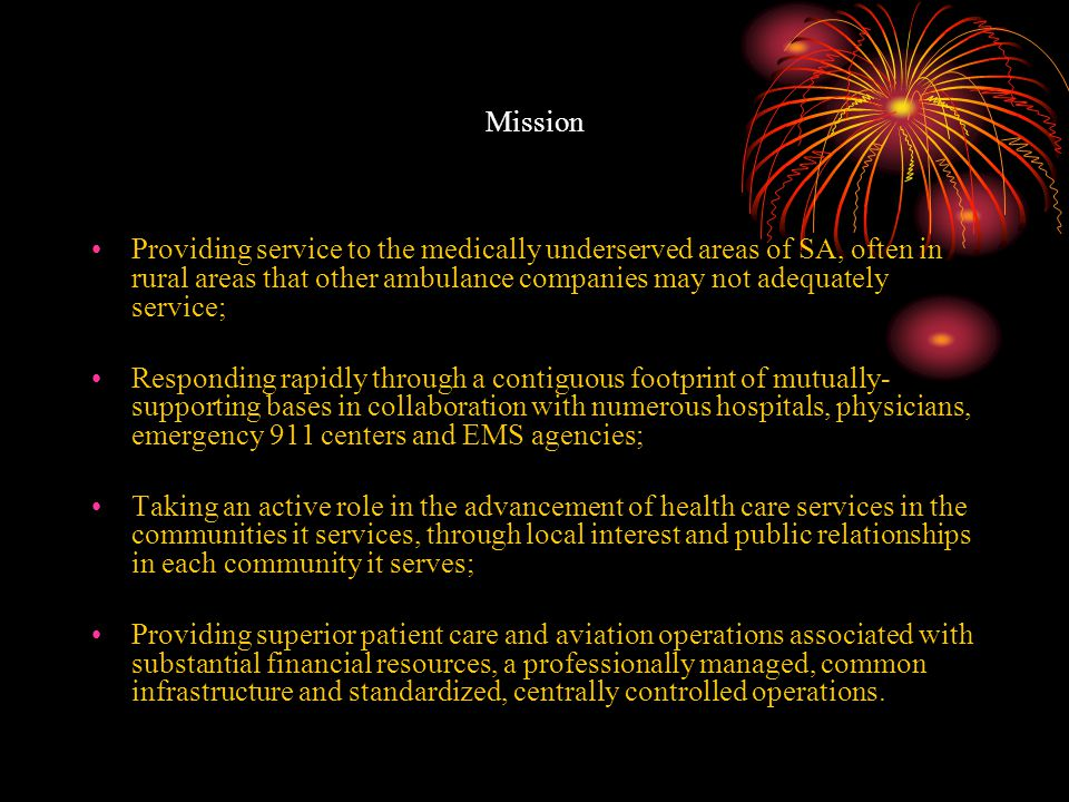 Mission Providing service to the medically underserved areas of SA, often in rural areas that other ambulance companies may not adequately service; Responding rapidly through a contiguous footprint of mutually- supporting bases in collaboration with numerous hospitals, physicians, emergency 911 centers and EMS agencies; Taking an active role in the advancement of health care services in the communities it services, through local interest and public relationships in each community it serves; Providing superior patient care and aviation operations associated with substantial financial resources, a professionally managed, common infrastructure and standardized, centrally controlled operations.