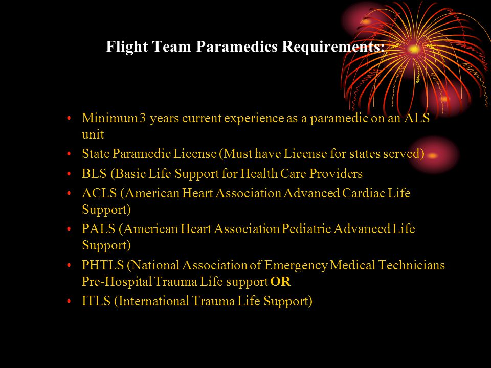 Flight Team Paramedics Requirements: Minimum 3 years current experience as a paramedic on an ALS unit State Paramedic License (Must have License for s