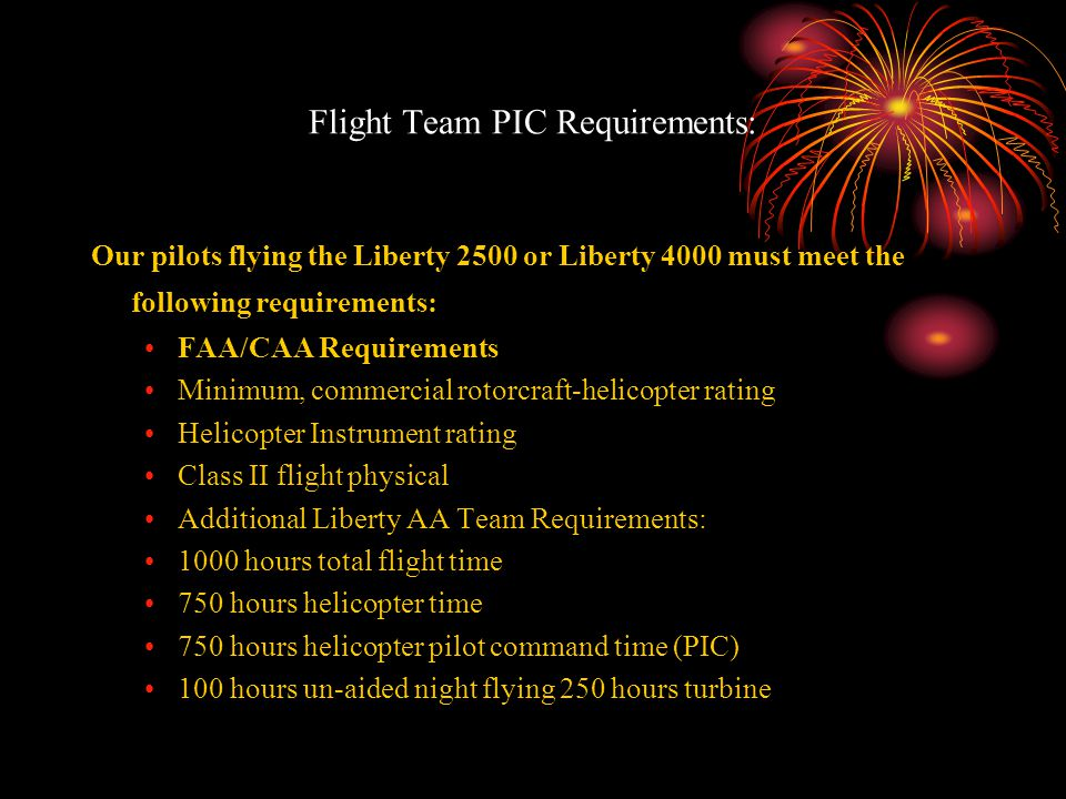 Flight Team PIC Requirements: Our pilots flying the Liberty 2500 or Liberty 4000 must meet the following requirements: FAA/CAA Requirements Minimum, c