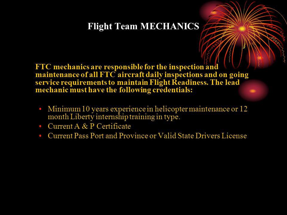 Flight Team MECHANICS FTC mechanics are responsible for the inspection and maintenance of all FTC aircraft daily inspections and on going service requirements to maintain Flight Readiness.