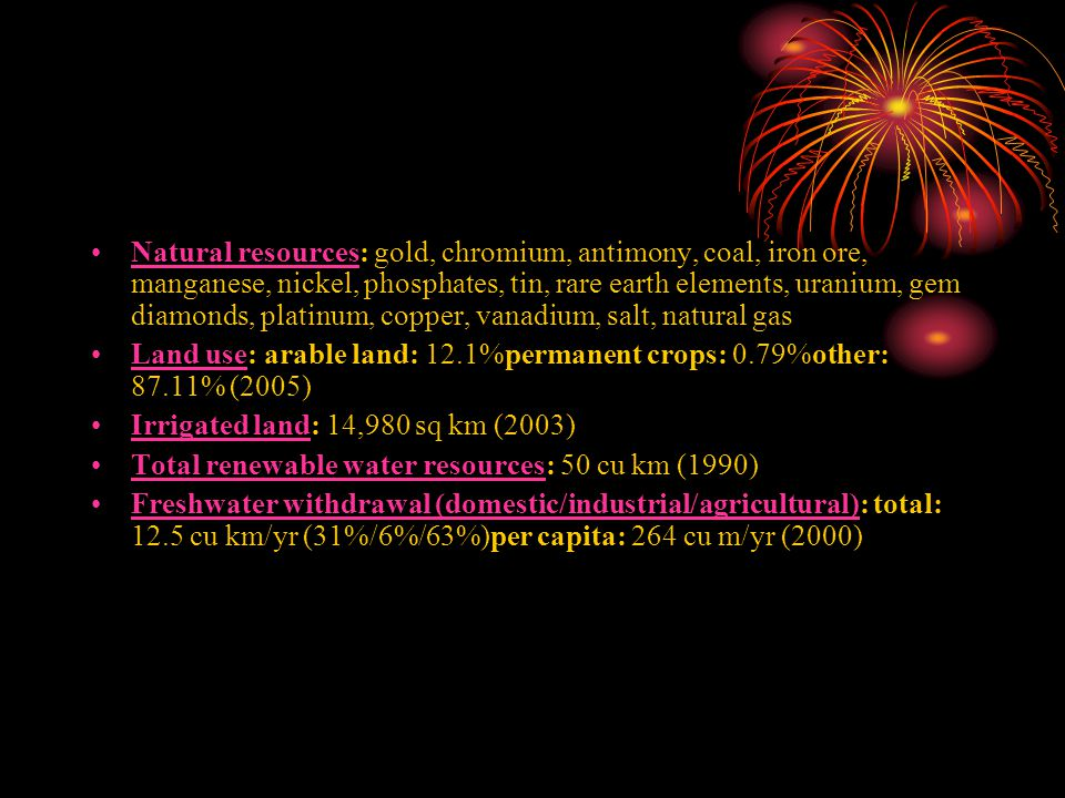 Natural resources: gold, chromium, antimony, coal, iron ore, manganese, nickel, phosphates, tin, rare earth elements, uranium, gem diamonds, platinum,