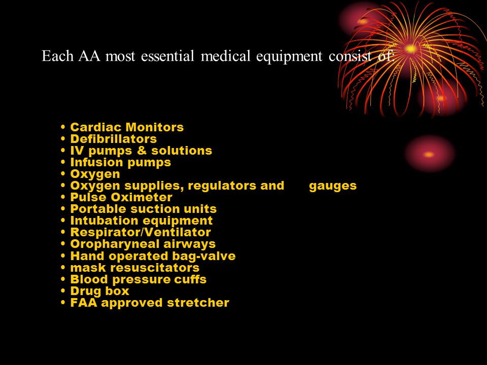 Each AA most essential medical equipment consist of: Cardiac Monitors Defibrillators IV pumps & solutions Infusion pumps Oxygen Oxygen supplies, regulators and gauges Pulse Oximeter Portable suction units Intubation equipment Respirator/Ventilator Oropharyneal airways Hand operated bag-valve mask resuscitators Blood pressure cuffs Drug box FAA approved stretcher