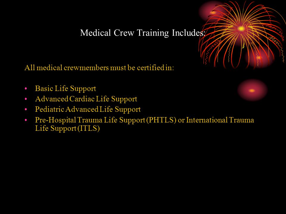 Medical Crew Training Includes: All medical crewmembers must be certified in: Basic Life Support Advanced Cardiac Life Support Pediatric Advanced Life