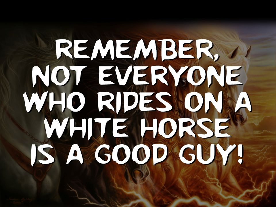 Remember, Not everyone who rides on a white horse is a good guy!