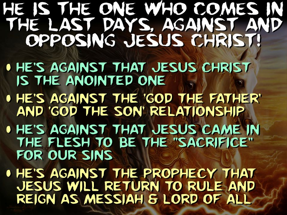 He is the one who comes in the Last Days, against and opposing Jesus Christ! He's against that Jesus Christ is the anointed one He's against the 'God