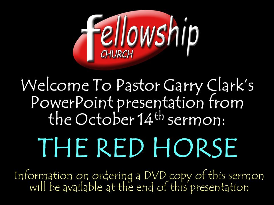 Welcome To Pastor Garry Clark's PowerPoint presentation from the October 14 th sermon: THE RED HORSE Welcome To Pastor Garry Clark's PowerPoint presen