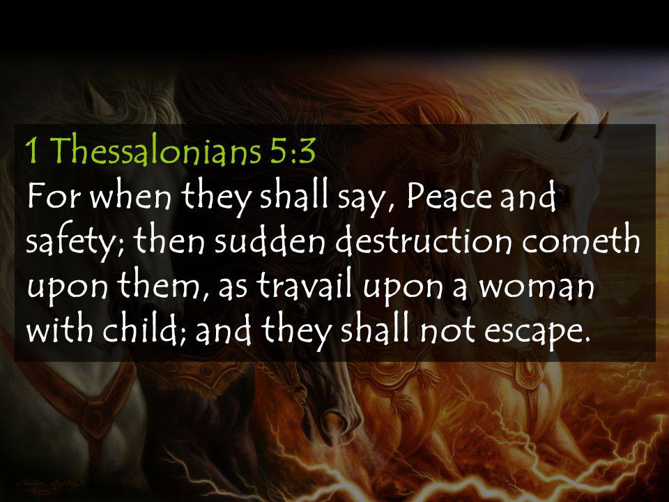 1 Thessalonians 5:3 For when they shall say, Peace and safety; then sudden destruction cometh upon them, as travail upon a woman with child; and they