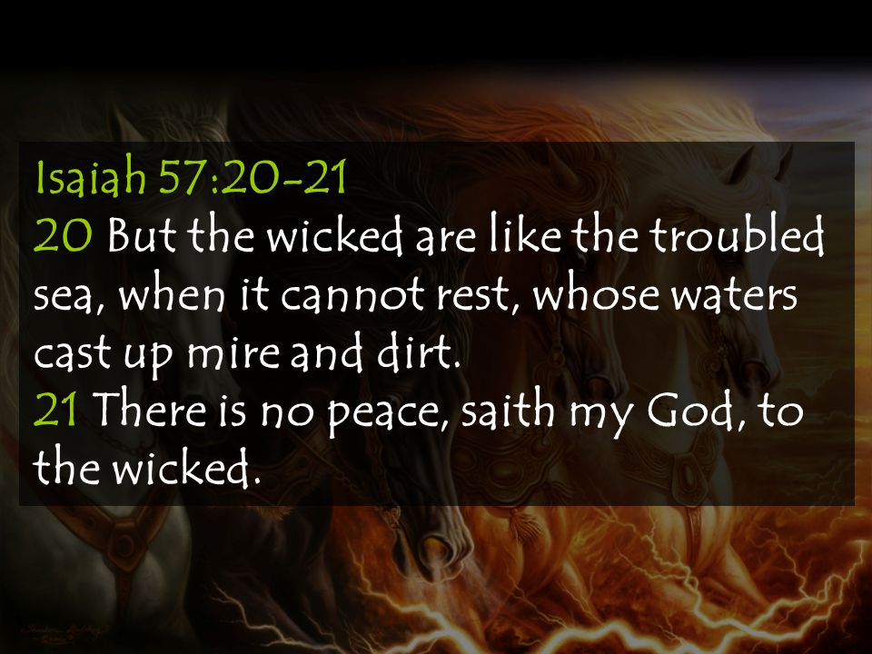 Isaiah 57:20-21 20 But the wicked are like the troubled sea, when it cannot rest, whose waters cast up mire and dirt. 21 There is no peace, saith my G