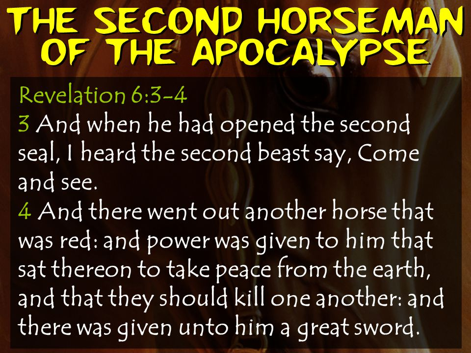The second horseman of the apocalypse Revelation 6:3-4 3 And when he had opened the second seal, I heard the second beast say, Come and see. 4 And the