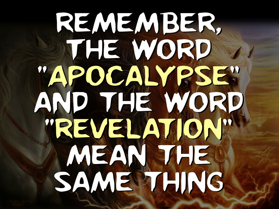 "Remember, The word ""Apocalypse"" and the word ""Revelation"" mean the same thing"
