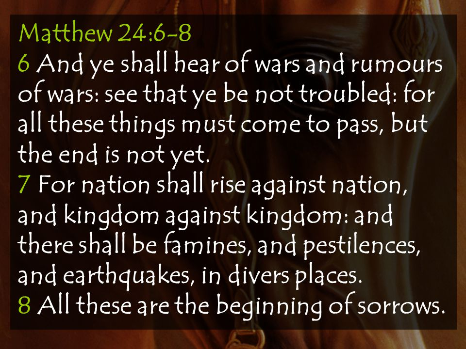 Matthew 24:6-8 6 And ye shall hear of wars and rumours of wars: see that ye be not troubled: for all these things must come to pass, but the end is no